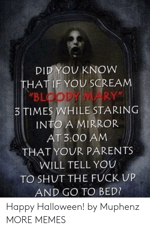 "go to bed: DID YOU KNOW  THAT IF YOU SCREAM  ""BLOODY MARY""  3TIMES WHILE STARING  INTO A MIRROR  AT 3:00 AM  THAT YOUR PARENTS  WILL TELL YOU  TO SHUT THE FUCK UP  AND GO TO BED? Happy Halloween! by Muphenz MORE MEMES"