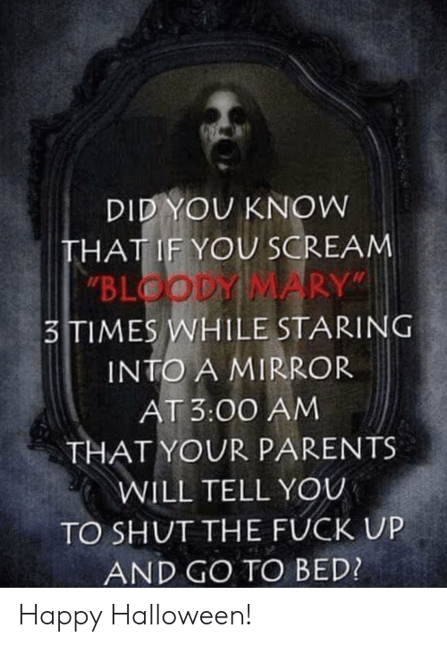 "go to bed: DID YOU KNOW  THAT IF YOU SCREAM  ""BLOODY MARY""  3TIMES WHILE STARING  INTO A MIRROR  AT 3:00 AM  THAT YOUR PARENTS  WILL TELL YOU  TO SHUT THE FUCK UP  AND GO TO BED? Happy Halloween!"
