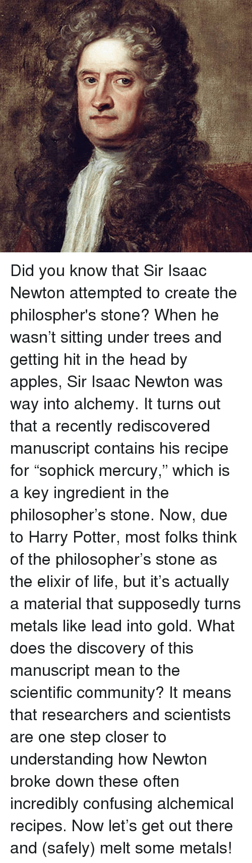 "Appl: Did you know that Sir Isaac Newton attempted to create the philospher's stone? When he wasn't sitting under trees and getting hit in the head by apples, Sir Isaac Newton was way into alchemy. It turns out that a recently rediscovered manuscript contains his recipe for ""sophick mercury,"" which is a key ingredient in the philosopher's stone. Now, due to Harry Potter, most folks think of the philosopher's stone as the elixir of life, but it's actually a material that supposedly turns metals like lead into gold. What does the discovery of this manuscript mean to the scientific community? It means that researchers and scientists are one step closer to understanding how Newton broke down these often incredibly confusing alchemical recipes. Now let's get out there and (safely) melt some metals!"