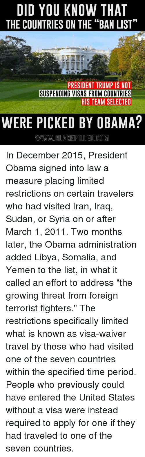"Memes, Iran, and Iraq: DID YOU KNOW THAT  THE COUNTRIES ON THE ""BAN LIST""  PRESIDENT TRUMP IS NOT  SUSPENDING VISAS FROM COUNTRIES  HIS TEAM SELECTED  WERE PICKED BY OBAMA?  WWW BLACKPILLED COM In December 2015, President Obama signed into law a measure placing limited restrictions on certain travelers who had visited Iran, Iraq, Sudan, or Syria on or after March 1, 2011. Two months later, the Obama administration added Libya, Somalia, and Yemen to the list, in what it called an effort to address ""the growing threat from foreign terrorist fighters.""  The restrictions specifically limited what is known as visa-waiver travel by those who had visited one of the seven countries within the specified time period. People who previously could have entered the United States without a visa were instead required to apply for one if they had traveled to one of the seven countries."