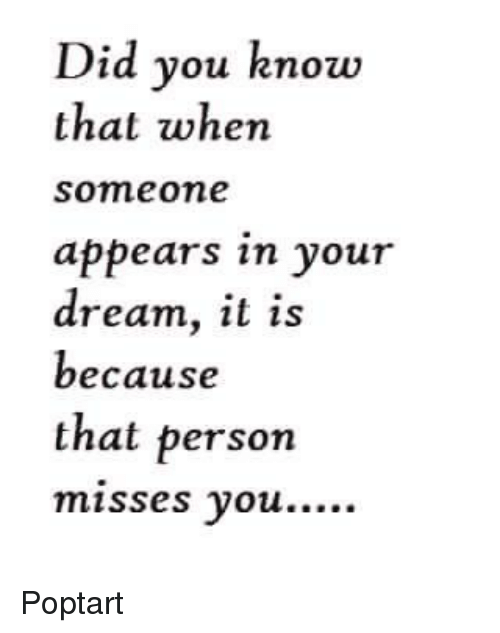 poptarts: Did you know  that when  Someone  appears in your  dream, it is  because  that person  misses you. Poptart