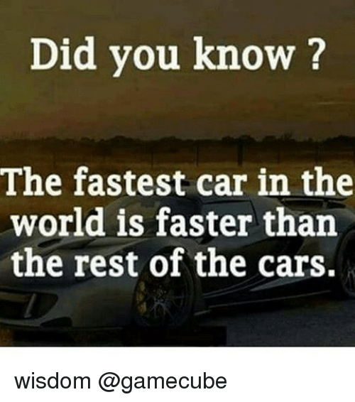 gamecube: Did you know?  The fastest car in the  world is faster than  the rest of the cars. wisdom @gamecube