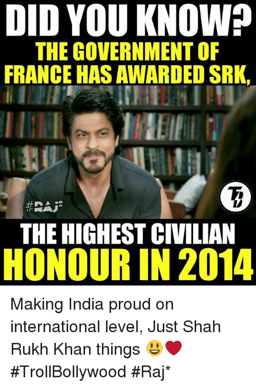 shah rukh khan: DID YOU KNOW?  THE GOVERNMENTOF  FRANCE HAS AWARDED SRK,  IT  THE HIGHEST CIVILIAN  HONOUR IN 2014 Making India proud on international level, Just Shah Rukh Khan things 😃❤  #TrollBollywood #Raj*
