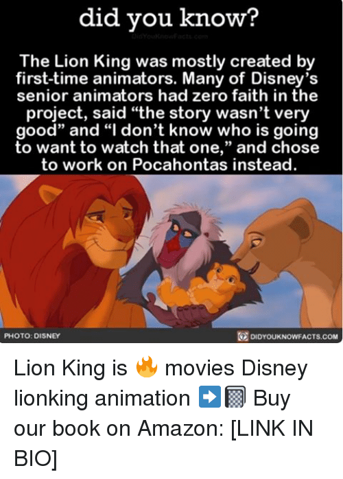 "Amazon, Disney, and Memes: did you know?  The Lion King was mostly created by  first-time animators. Many of Disney's  senior animators had zero faith in the  project, said ""the story wasn't very  good"" and ""I don't know who is going  to want to watch that one  and chose  to work on Pocahontas instead.  DIDYouKNowFACTs.coM  PHOTO: DISNEY Lion King is 🔥 movies Disney lionking animation ➡️📓 Buy our book on Amazon: [LINK IN BIO]"