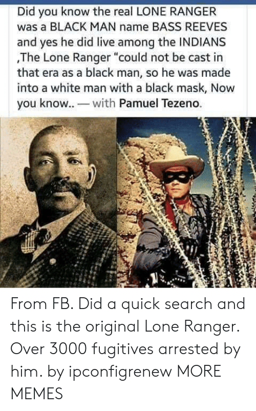 """Dank, Memes, and Target: Did you know the real LONE RANGER  was a BLACK MAN name BASS REEVES  and yes he did live among the INDIANS  ,The Lone Ranger """"could not be cast in  that era as a black man, so he was made  into a white man with a black mask, Now  you know. wh Pamuel Tezeno. From FB. Did a quick search and this is the original Lone Ranger. Over 3000 fugitives arrested by him. by ipconfigrenew MORE MEMES"""