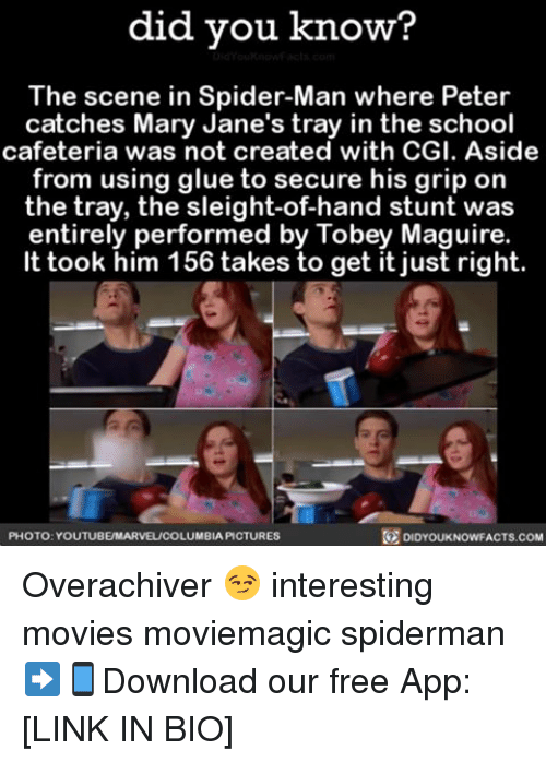 Tobey Maguire: did you know?  The scene in Spider-Man where Peter  catches Mary Jane's tray in the school  cafeteria was not created with CGI. Aside  from using glue to secure his grip on  the tray, the sleight-of-hand stunt was  entirely performed by Tobey Maguire.  It took him 156 takes fo get it just right.  PHOTO YOUTUBEMARVEL/COLUMBIA PICTURES  DIDYOUKNOWFACTS.COM Overachiver 😏 interesting movies moviemagic spiderman ➡📱Download our free App: [LINK IN BIO]
