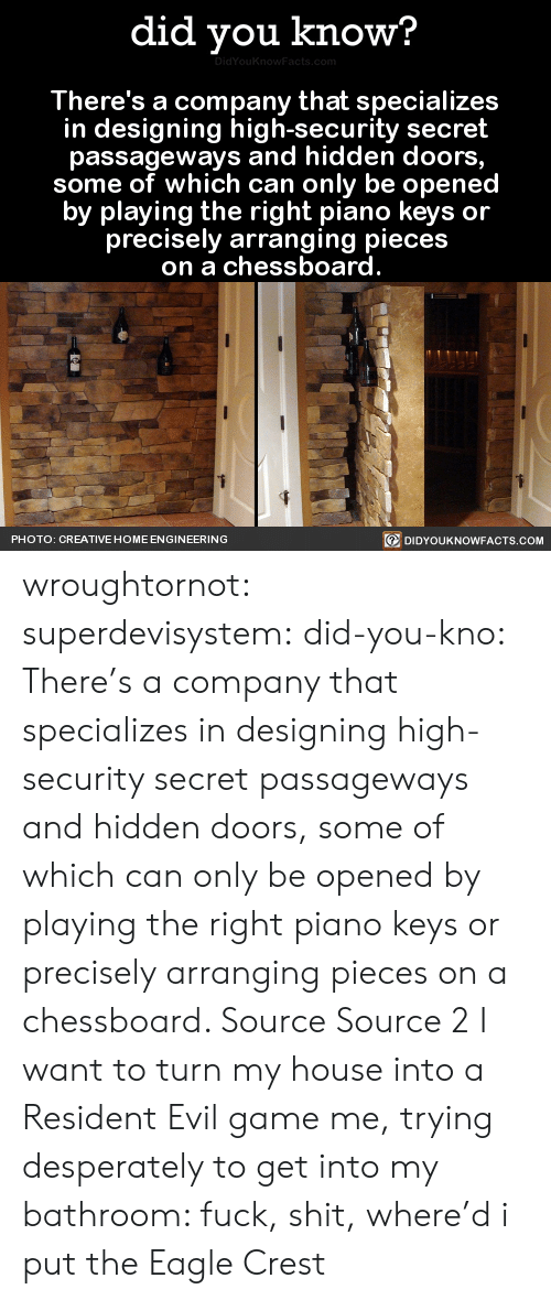 Resident: did you know?  There's a company that specializes  in designing high-security secret  passageways and hidden doors  some of which can only be openec  by playing the right piano keys or  precisely arranging pieces  on a chessboard  回DIDYOUKNOWFACTS.COM  PHOTO: CREATIVE HOME ENGINEERING wroughtornot:  superdevisystem:  did-you-kno:  There's a company that specializes in designing high-security secret passageways and hidden doors, some of which can only be opened by playing the right piano keys or precisely arranging pieces on a chessboard.   Source Source 2  I want to turn my house into a Resident Evil game  me, trying desperately to get into my bathroom: fuck, shit, where'd i put the Eagle Crest