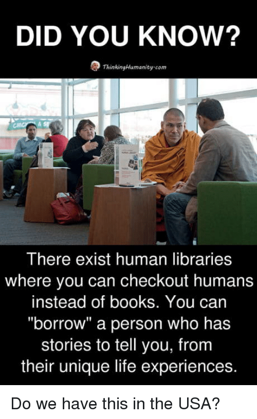 "Books, Life, and Libraries: DID YOU KNOW?  ThinkingHumanity-com  There exist human libraries  where you can checkout humans  instead of books. You can  ""borrow"" a person who has  stories to tell you, from  their unique life experiences. Do we have this in the USA?"