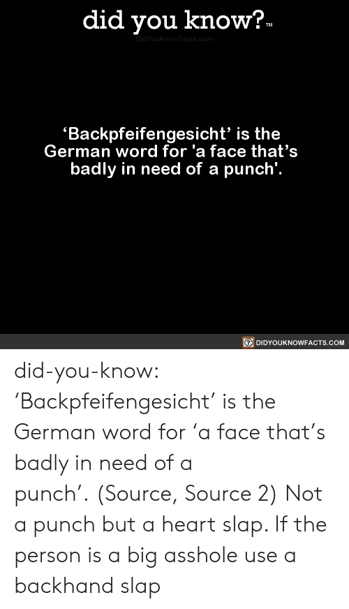 Badly: did you know?.  TM  DidYouknowFacts.com  Backpfeifengesicht' is the  German word for 'a face that's  badly in need of a punch'.  DIDYOUKNOWFACTS.COM did-you-know:  'Backpfeifengesicht' is the German word for 'a face that's badly in need of a punch'.(Source, Source 2)  Not a punch but a heart slap. If the person is a big asshole use a backhand slap