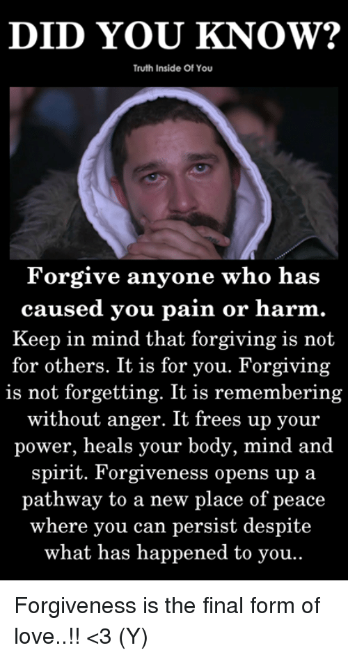 frees: DID YOU KNOW?  Truth Inside Of You  Forgive anyone who has  caused you pain or harm  Keep in mind that forgiving is not  for others. It is for you. Forgiving  is not forgetting. It is remembering  without anger. It frees up your  power, heals your body, mind and  spirit. Forgiveness opens up a  pathway to a new place of peace  where you can persist despite  what has happened to you Forgiveness is the final form of love..!! <3 (Y)