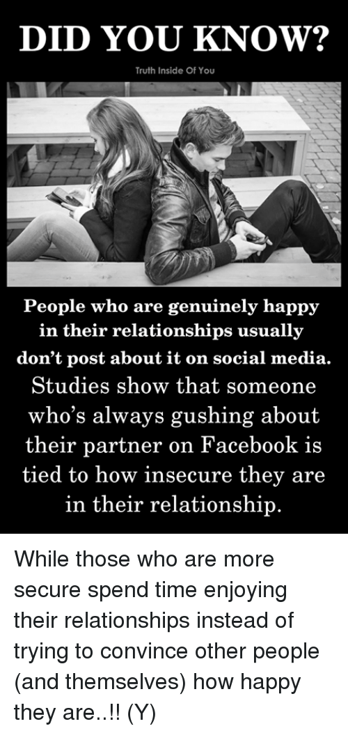 Facebook, Memes, and Relationships: DID YOU KNOW?  Truth Inside Of You  People who are genuinely happy  in their relationships usually  don't post about it on social media.  Studies show that someone  who's always gushing about  their  partner on Facebook is  tied to how insecure they are  in their relationship While those who are more secure spend time enjoying their relationships instead of trying to convince other people (and themselves) how happy they are..!! (Y)