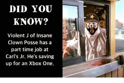 Xbox One, Dank Memes, and Insane Clown Posse: DID YOU  KNOW?  Violent J of Insane  Clown Posse has a  part time job at  Carl's Jr. He's saving  up for an Xbox One.