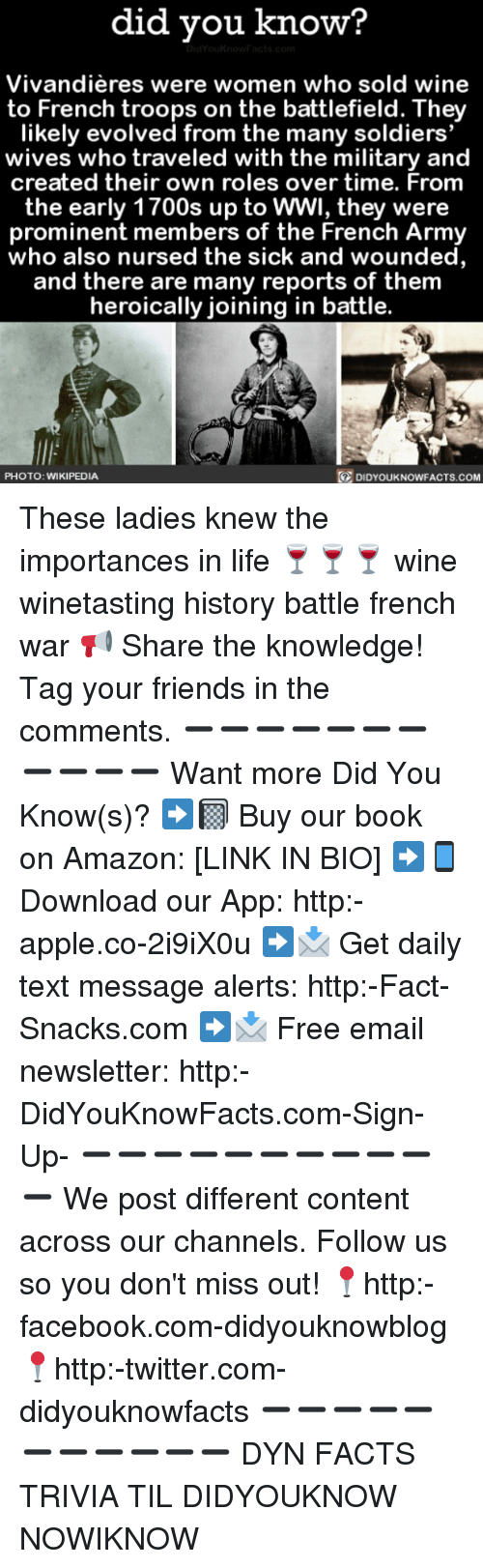 Amazon, Apple, and Facebook: did you know?  Vivandieres were women who sold wine  to French troops on the battlefield. They  likely evolved from the many soldiers  wives who traveled with the military and  created their own roles over time. From  the early 1700s up to WWI, they were  prominent members of the French Army  who also nursed the sick and wounded  and there are many reports of them  heroically joining in battle.  PHOTO: WIKIPEDIA  DIDYOUKNOWFACTS.coM These ladies knew the importances in life 🍷🍷🍷 wine winetasting history battle french war 📢 Share the knowledge! Tag your friends in the comments. ➖➖➖➖➖➖➖➖➖➖➖ Want more Did You Know(s)? ➡📓 Buy our book on Amazon: [LINK IN BIO] ➡📱 Download our App: http:-apple.co-2i9iX0u ➡📩 Get daily text message alerts: http:-Fact-Snacks.com ➡📩 Free email newsletter: http:-DidYouKnowFacts.com-Sign-Up- ➖➖➖➖➖➖➖➖➖➖➖ We post different content across our channels. Follow us so you don't miss out! 📍http:-facebook.com-didyouknowblog 📍http:-twitter.com-didyouknowfacts ➖➖➖➖➖➖➖➖➖➖➖ DYN FACTS TRIVIA TIL DIDYOUKNOW NOWIKNOW