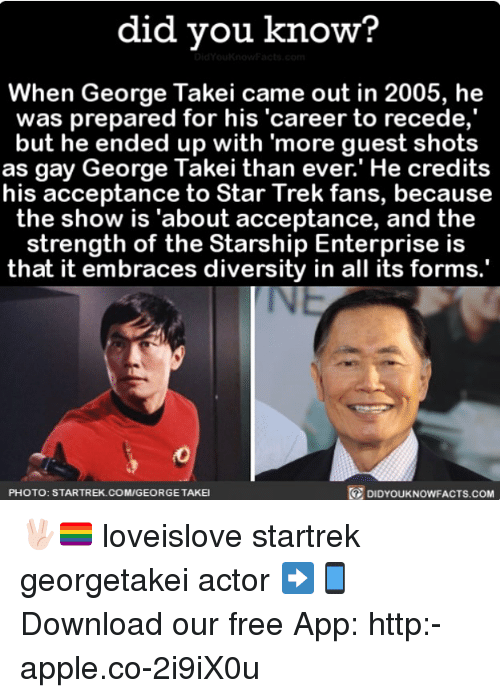 "Apple, Memes, and Star Trek: did you know?  When George Takei came out in 2005, he  was prepared for his ""career to recede,  but he ended up with more guest shots  as gay George Takei than ever.' He credits  his acceptance to Star Trek fans, because  the show is ""about acceptance, and the  strength of the Starship Enterprise is  that it embraces diversity in all its forms.  DIDYouKNowFACTs.coM  PHOTO: STARTREK.COM/GEORGETAKEI 🖖🏻🏳️‍🌈 loveislove startrek georgetakei actor ➡📱Download our free App: http:-apple.co-2i9iX0u"