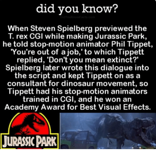 "Academy Awards, Funny, and Jurassic Park: did you know?  When Steven Spielberg previewed the  rex CGI while making Jurassic Park,  he told stop-motion animator Phil Tippet  You're out of a job,' to which Tippett  replied, 'Don't you mean extinct?""  Spielberg later wrote this dialogue into  the script and kept Tippett on as a  consultant for dinosaur movement, so  Tippett had his stop-motion animators  trained in CGI, and he won an  Academy Award for Best Visual Effects.  TURANCPARK"