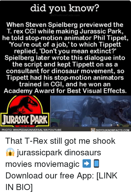 Academy Awards, Dinosaur, and Jurassic Park: did you know?  When Steven Spielberg previewed the  T. rex CGI while making Jurassic Park,  he told stop-motion animator Phil Tippet,  You're out of a job, to which Tippett  replied, 'Don't you mean extinct?  Spielberg later wrote this dialogue into  the script and kept Tippett on as a  consultant for dinosaur movement, so  Tippett had his stop-motion animators  trained in CGI, and he won an  Academy Award for Best Visual Effects.  LURASSICPARK  PHOTO: WIKIPEDIAUNIVERSAL VIA YOUTUBE  DIDYOUKNOWFACTS.COM That T-Rex still got me shook 😱 jurassicpark dinosaurs movies moviemagic ➡📱Download our free App: [LINK IN BIO]