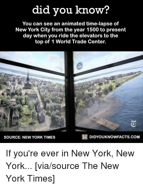 world-trade-centers: did you know  You can see an animated time-lapse of  New York City from the year 1500 to present  day when you ride the elevators to the  top of 1 World Trade Center.  DIDYOUKNOWFACTS.COM  SOURCE: NEW YORK TIMES If you're ever in New York, New York...  [via/source The New York Times]