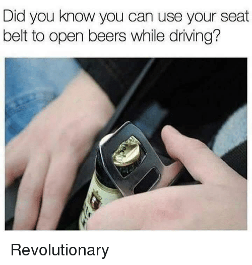Driving, Dank Memes, and Can: Did you know you can use your seat  belt to open beers while driving? Revolutionary