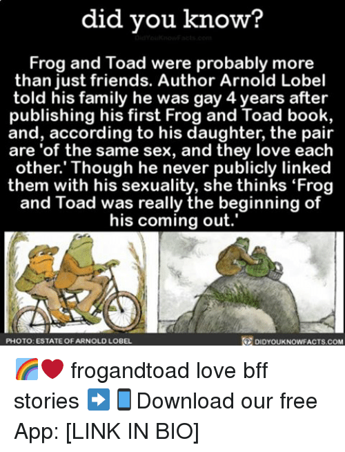 "Toade: did you know?  You know acts con  Frog and Toad were probably more  than just friends. Author Arnold Lobel  told his family he was gay 4 years after  publishing his first Frog and Toad book,  and, according to his daughter, the pair  are of the same sex, and they love each  other. Though he never publicly linked  them with his sexuality, she thinks ""Frog  and Toad was really the beginning of  his coming out.  PHOTO: ESTATE OF ARNOLD LOBEL  DIDYOUKNOWFACTS.COM 🌈❤️ frogandtoad love bff stories ➡📱Download our free App: [LINK IN BIO]"