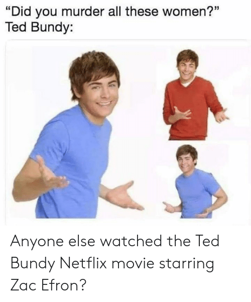 "Netflix, Ted, and Zac Efron: ""Did you murder all these women?""  Ted Bundy: Anyone else watched the Ted Bundy Netflix movie starring Zac Efron?"
