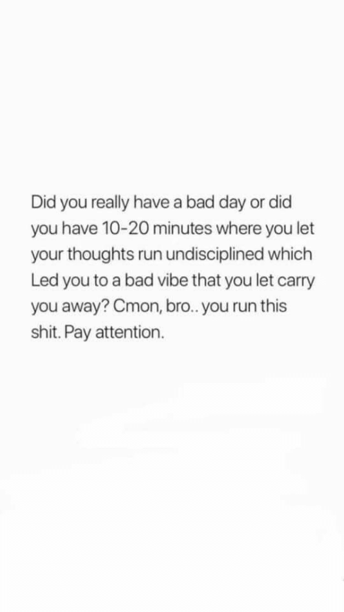 Bad, Bad Day, and Run: Did you really have a bad day or did  you have 10-20 minutes where you let  your thoughts run undisciplined which  Led you to a bad vibe that you let carry  you away? Cmon, br.. you run this  shit. Pay attention.