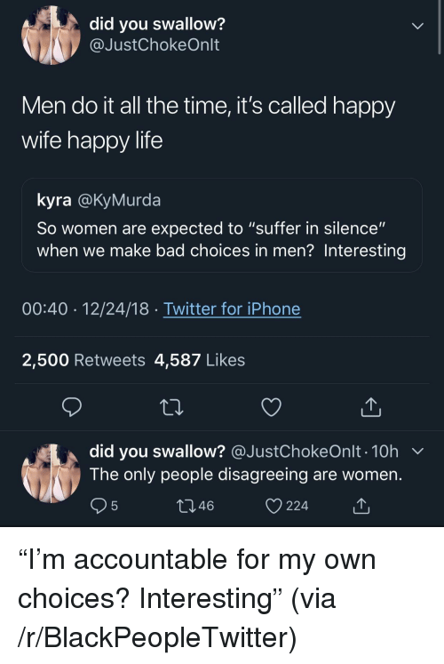 "Bad, Blackpeopletwitter, and Iphone: did you swallow?  @JustChokeOnlt  Men do it all the time, it's called happy  wife happy life  kyra @KyMurda  So women are expected to ""suffer in silence""  when we make bad choices in men? Interesting  00:40 12/24/18 Twitter for iPhone  2,500 Retweets 4,587 Likes  did you swallow? @JustChokeOnlt . 10h  The only people disagreeing are women  46  224 ""I'm accountable for my own choices? Interesting"" (via /r/BlackPeopleTwitter)"