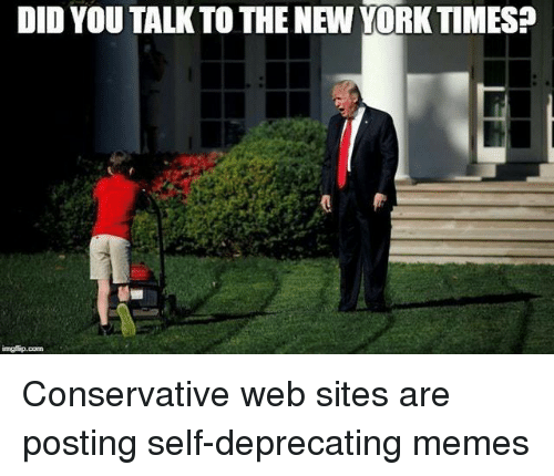 deprecating: DID YOU TALKTO THE NEW YORK TIMES?  @w Conservative web sites are posting self-deprecating memes