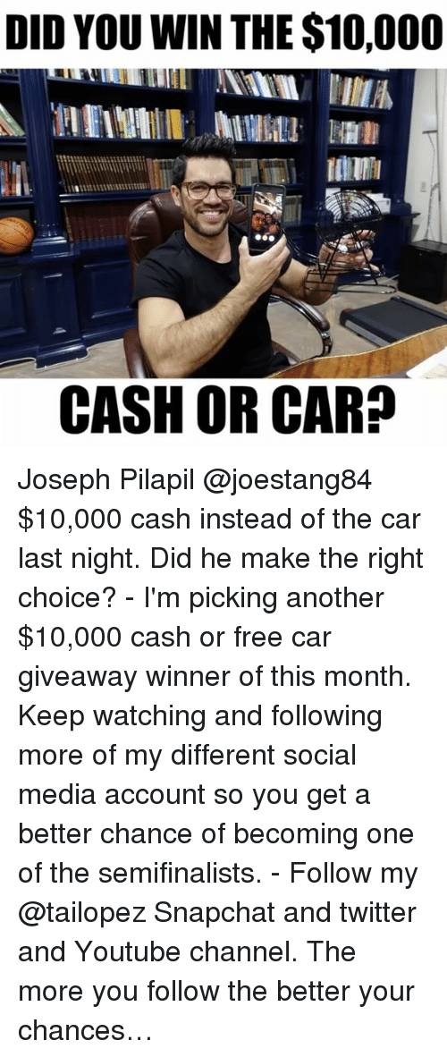 Did You Win: DID YOU WIN THE $10,000  CASH OR CARD Joseph Pilapil @joestang84 $10,000 cash instead of the car last night. Did he make the right choice? - I'm picking another $10,000 cash or free car giveaway winner of this month. Keep watching and following more of my different social media account so you get a better chance of becoming one of the semifinalists. - Follow my @tailopez Snapchat and twitter and Youtube channel. The more you follow the better your chances…