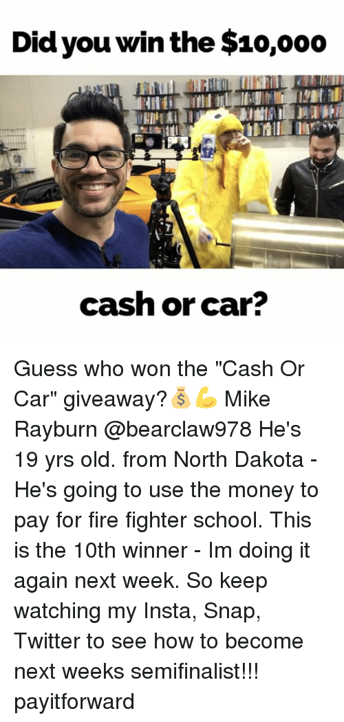 """Did You Win: Did you win the $10,ooo  cash or car? Guess who won the """"Cash Or Car"""" giveaway?💰💪 Mike Rayburn @bearclaw978 He's 19 yrs old. from North Dakota - He's going to use the money to pay for fire fighter school. This is the 10th winner - Im doing it again next week. So keep watching my Insta, Snap, Twitter to see how to become next weeks semifinalist!!! payitforward"""
