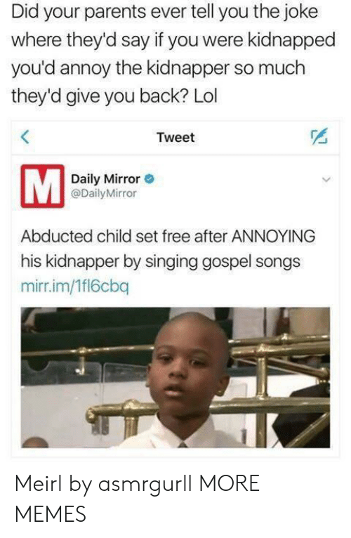 kidnapped: Did your parents ever tell you the joke  where they'd say if you were kidnapped  you'd annoy the kidnapper so much  they'd give you back? Lol  Tweet  Daily Mirror  @DailyMirror  Abducted child set free after ANNOYING  his kidnapper by singing gospel songs  mirr.im/1fl6cbq Meirl by asmrgurll MORE MEMES
