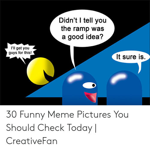 Funny, Meme, and Good: Didn't I tell you  the ramp was  a good idea?  'll get you  guys for this!  It sure is. 30 Funny Meme Pictures You Should Check Today | CreativeFan