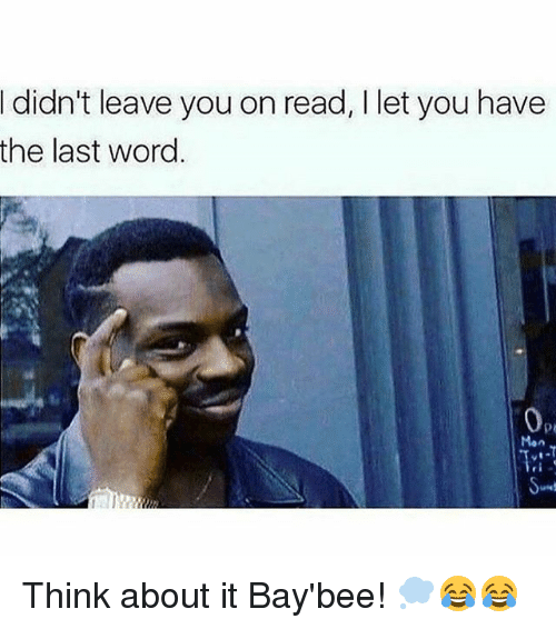 Memes, Word, and 🤖: didn't leave you on read, I let you have  the last word. Think about it Bay'bee! 💭😂😂