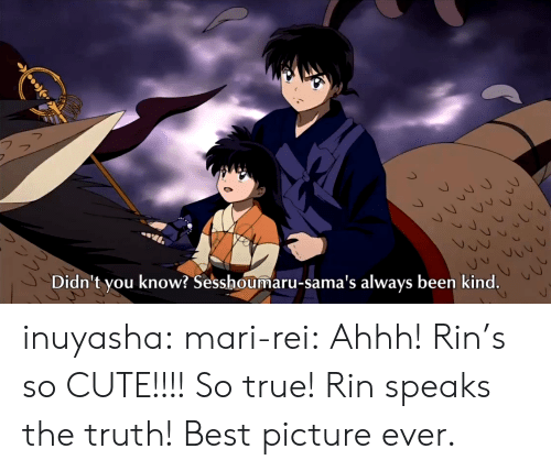 rei: Didn't you know? Sesshoumaru-sama's always been kind. inuyasha:  mari-rei:  Ahhh! Rin's so CUTE!!!!  So true! Rin speaks the truth! Best picture ever.