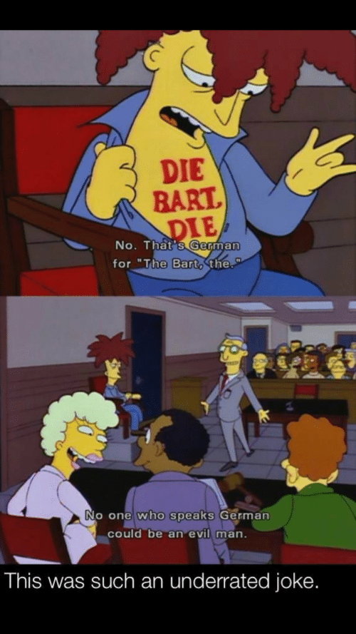 "Bart: DIE  BART  DIE  No. That's German  for ""The Bart, the.  No one who speaks German  could be an evil man.  This was such an underrated joke."