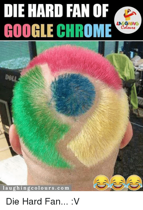 Chrome, Google, and Indianpeoplefacebook: DIE HARD FAN OF  LA  GOOGLE CHROME  laughing colours.com Die Hard Fan... :V