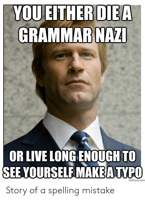 Bad Spelling Meme: DIEA  GRAMMAR NAZ  YOUEITHER  OR LIVE LONG ENOUGH TO  SEE YOURSELF MAKEA TVPO Story of a spelling mistake