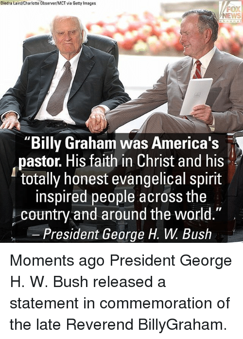 "George H. W. Bush: Diedra Laird/Charlotte Observer/MCT via Getty Images  FOX  NEWS  ""Billy Graham was America's  pastor. His faith in Christ and his  totally honest evangelical spirit  inspired people across the  country and around the world.""  President George H. W. Bush Moments ago President George H. W. Bush released a statement in commemoration of the late Reverend BillyGraham."