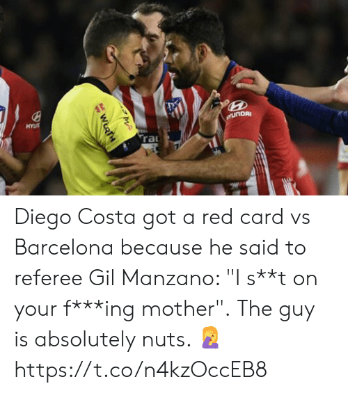 "Barcelona, Diego Costa, and Soccer: Diego Costa got a red card vs Barcelona because he said to referee Gil Manzano: ""I s**t on your f***ing mother"".  The guy is absolutely nuts. 🤦 https://t.co/n4kzOccEB8"