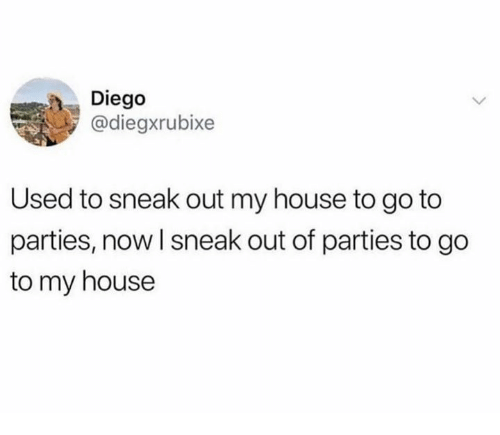 My House, House, and Diego: Diego  @diegxrubixe  Used to sneak out my house to go to  parties, now l sneak out of parties to go  to my house