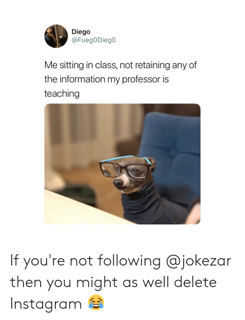 Instagram, Memes, and Information: Diego  @FuegODiego  Me sitting in class, not retaining any of  the information my professor is  teaching If you're not following @jokezar then you might as well delete Instagram 😂