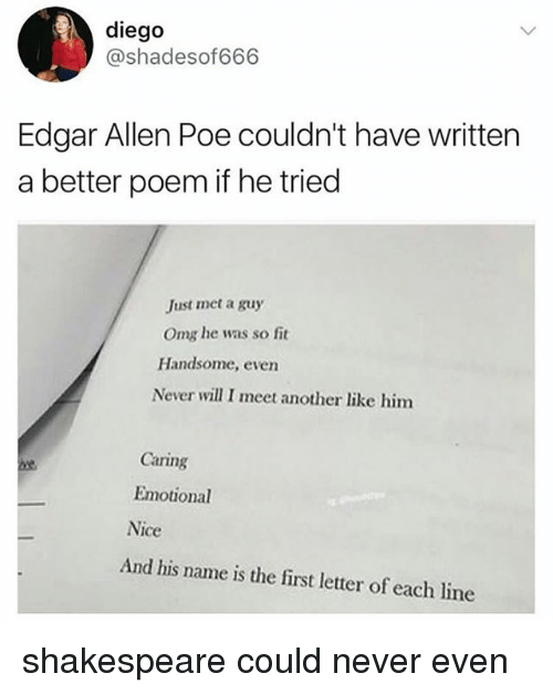 Evenement: diego  @shadesof666  Edgar Allen Poe couldn't have written  a better poem if he tried  Just met a guy  Omg he was so fit  Handsome, even  Never will I meet another like him  Caring  Emotional  Nice  And his name is the first letter of each line shakespeare could never even