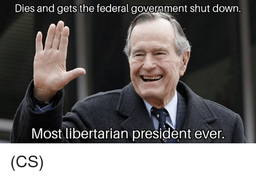 Memes, Government, and Libertarian: Dies and gets the federal government shut down.  Most libertarian president ever. (CS)