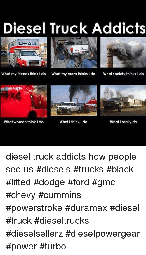 What I really do: Diesel Truck Addicts  UHAUL  What my friends think I do  What my mom thinks I do  What society thinks I do  What women think I do  What I think I do  What I really do diesel truck addicts how people see us #diesels #trucks #black #lifted #dodge #ford #gmc #chevy #cummins #powerstroke #duramax #diesel #truck #dieseltrucks #dieselsellerz #dieselpowergear #power #turbo