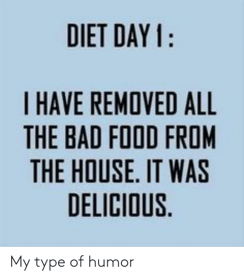 Day 1: DIET DAY 1:  I HAVE REMOVED ALL  THE BAD FOOD FROM  E IT  THE HOUSE. IT WAS  DELICIOUS. My type of humor