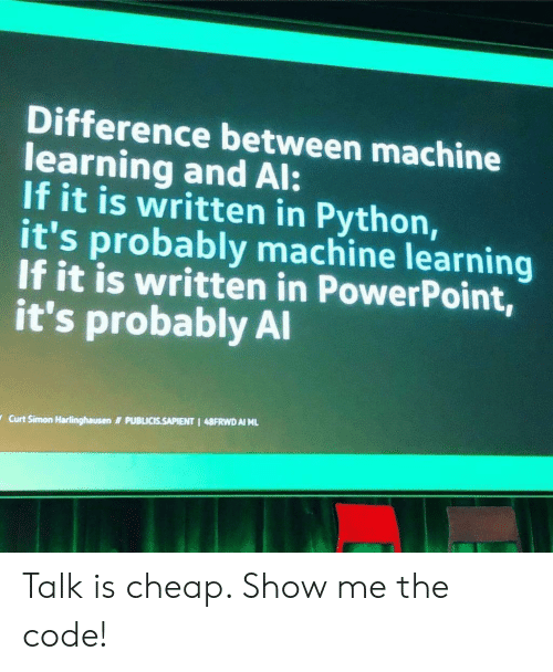 Powerpoint, Python, and Machine Learning: Difference between machine  learning and Al:  If it is written in Python,  it's probably machine learning  If it is written in PowerPoint,  it's probably Al  PUBLICIS.SAPIENT 1 48FRWD AI ML  Curt Simon Harlinghausen Talk is cheap. Show me the code!