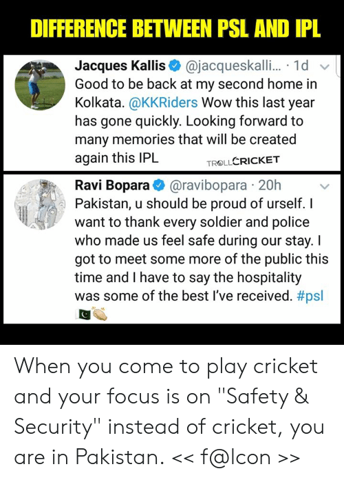 """hospitality: DIFFERENCE BETWEEN PSL AND IPL  Jacques Kallis@jacqueskalli... 1d  Good to be back at my second home in  Kolkata. @KKRiders Wow this last year  has gone quickly. Looking forward to  many memories that will be created  again this IPL  TROLLCRICKET  Ravi Bopara@ravibopara 20h  Pakistan, u should be proud of urself. I  want to thank every soldier and police  who made us feel safe during our stay. I  got to meet some more of the public this  time and I have to say the hospitality  was some of the best I've received. When you come to play cricket and your focus is on """"Safety & Security"""" instead of cricket, you are in Pakistan.  << f@lcon >>"""