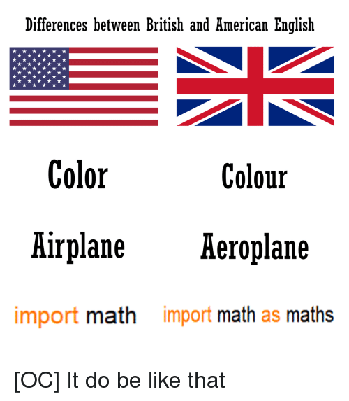 Be Like, Airplane, and American: Differences between British and American English  Color  Colour  Airplane Aeroplane  import math  import math as maths [OC] It do be like that