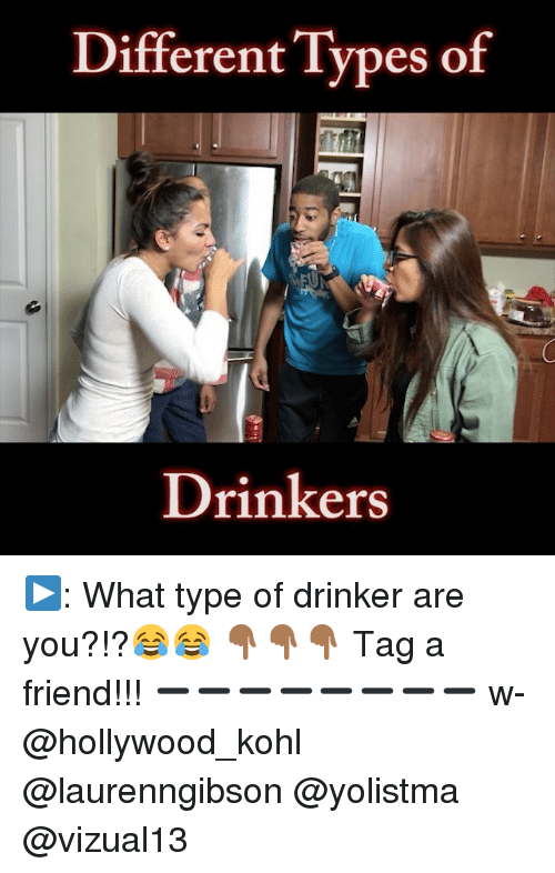 Kohls: Different Types of  Drinkers ▶: What type of drinker are you?!?😂😂 👇🏾👇🏾👇🏾 Tag a friend!!! ➖➖➖➖➖➖➖➖ w- @hollywood_kohl @laurenngibson @yolistma @vizual13