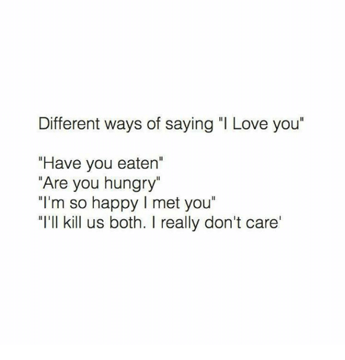 "Hungry, Love, and I Love You: Different ways of saying ""I Love you""  ""Have you eaten'  ""Are you hungry""  ""I'm so happy l met you""  ""I'll kill us both. I really don't care'"