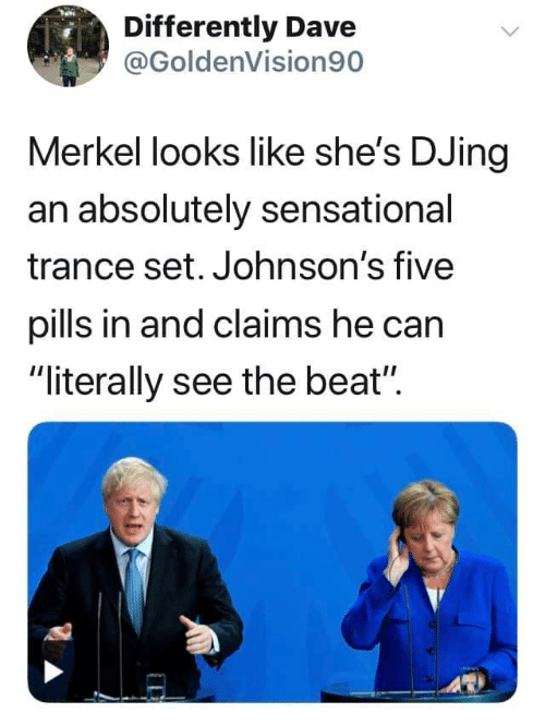 """Sensational: Differently Dave  @GoldenVision90  Merkel looks like she's DJing  an absolutely sensational  trance set. Johnson's five  pills in and claims he can  """"literally see the beat"""""""